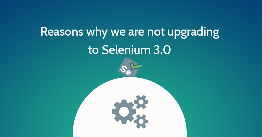 Reasons why we are not upgrading to Selenium 3.0