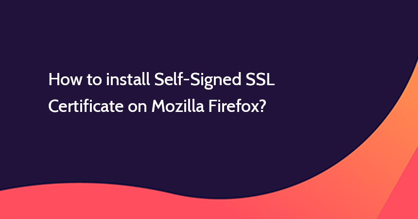 How to install Self-Signed SSL Certificate on Mozilla Firefox?