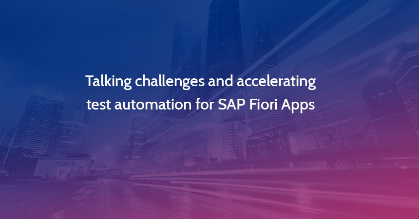 Talking challenges and accelerating test automation for SAP Fiori Apps