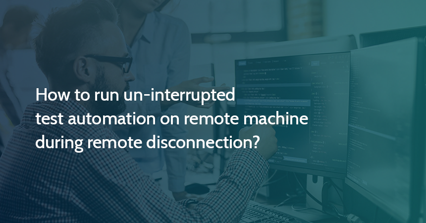How to run un-interrupted test automation on remote machine during remote disconnection?