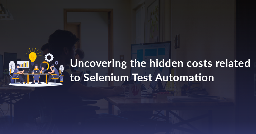 Uncovering the hidden costs related to Selenium Test Automation