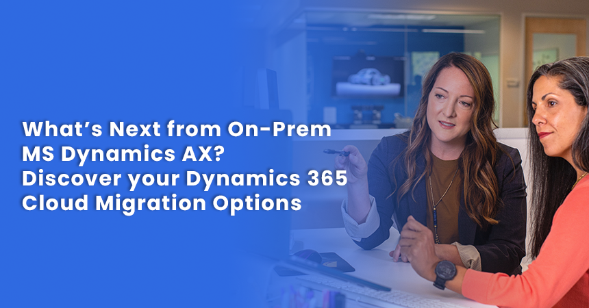 What's Next from On-Prem MS Dynamics AX? Discover your Dynamics 365 Cloud Migration Options