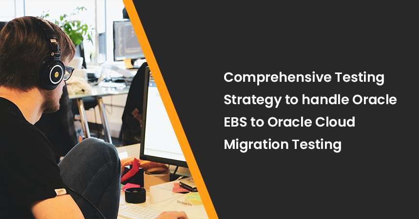 Comprehensive Testing Strategy to handle Oracle EBS to Oracle Cloud Migration Testing