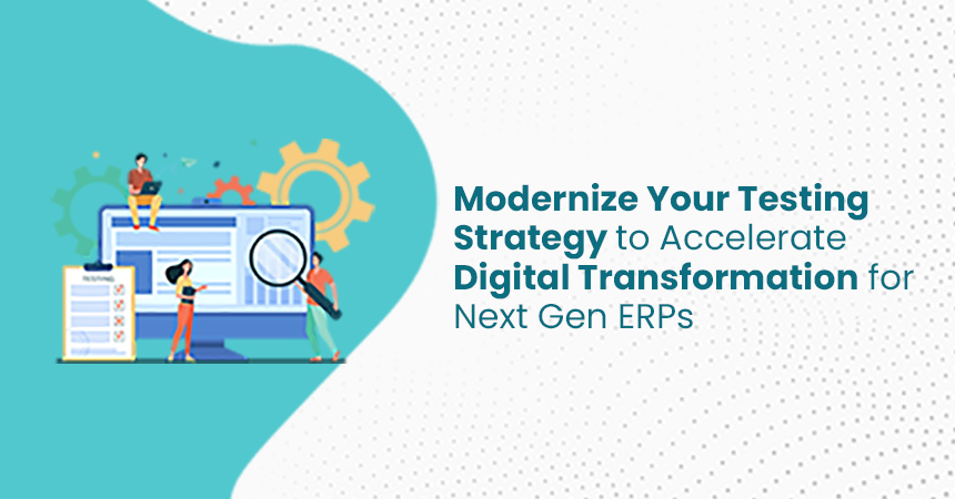 Modernize Your Testing Strategy to Accelerate Digital Transformation for Next-Gen ERPs