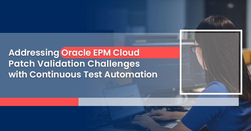 Addressing Oracle EPM Cloud Patch Validation Challenges with Continuous Test Automation